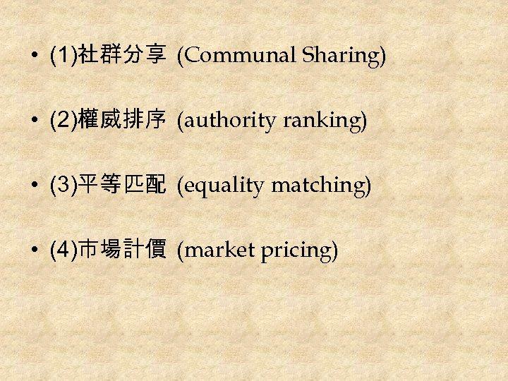 • (1)社群分享 (Communal Sharing) • (2)權威排序 (authority ranking) • (3)平等匹配 (equality matching) •