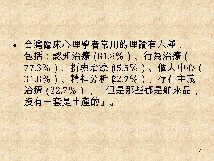 • 台灣臨床心理學者常用的理論有六種, 包括:認知治療( 81. 8%)、行為治療( 77. 3%)、折衷治療( 45. 5%)、個人中心( 31. 8%)、精神分析( 22. 7%)、存在主義