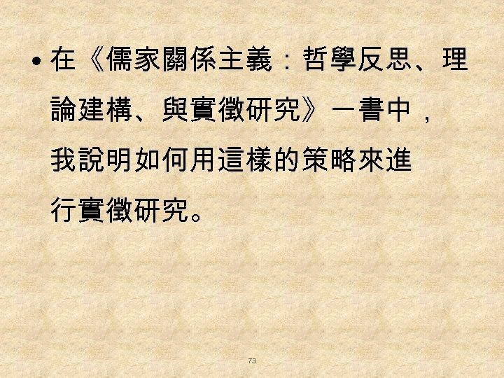 • 在《儒家關係主義:哲學反思、理 論建構、與實徵研究》一書中, 我說明如何用這樣的策略來進 行實徵研究。 73