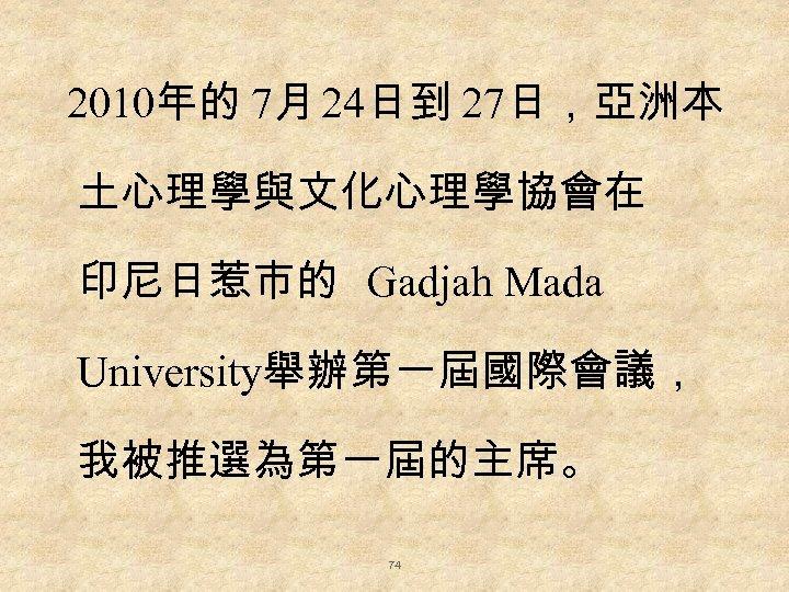 2010年的 7月 24日到 27日,亞洲本 土心理學與文化心理學協會在 印尼日惹市的 Gadjah Mada University舉辦第一屆國際會議, 我被推選為第一屆的主席。 74