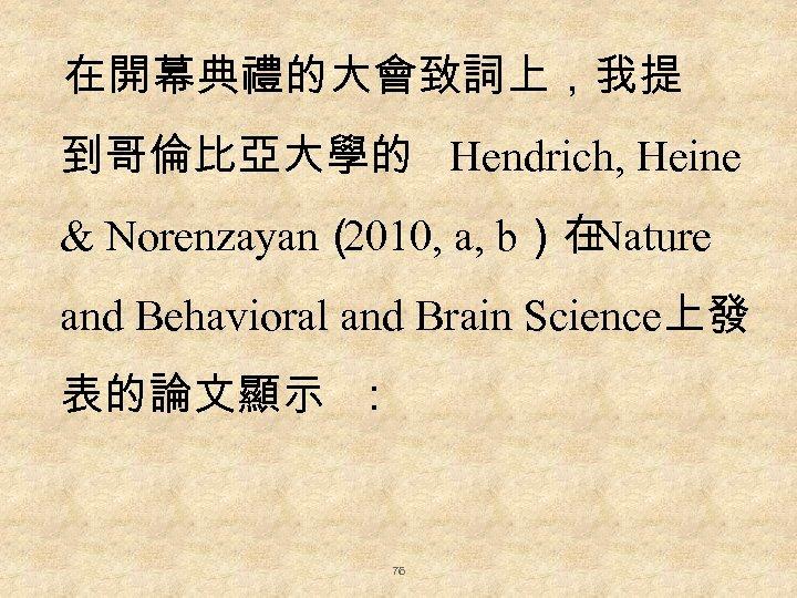 在開幕典禮的大會致詞上,我提 到哥倫比亞大學的 Hendrich, Heine & Norenzayan( 2010, a, b)在 Nature and Behavioral and Brain