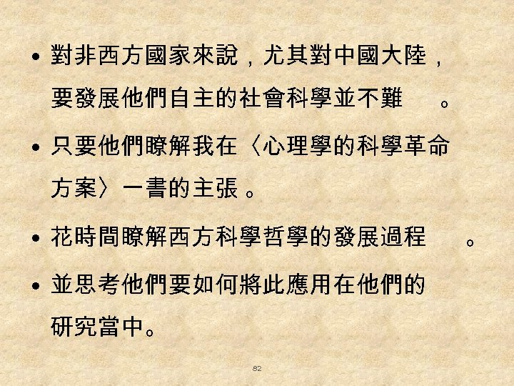 • 對非西方國家來說,尤其對中國大陸, 要發展他們自主的社會科學並不難 。 • 只要他們瞭解我在〈心理學的科學革命 方案〉一書的主張 。 • 花時間瞭解西方科學哲學的發展過程 • 並思考他們要如何將此應用在他們的 研究當中。