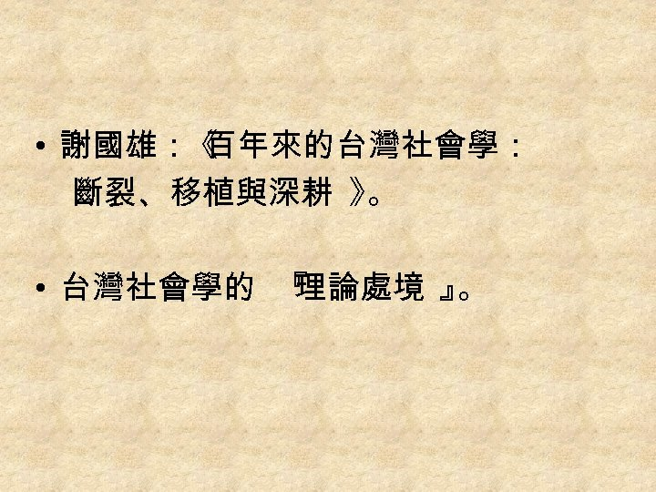• 謝國雄:《 百年來的台灣社會學: 斷裂、移植與深耕 》 。 • 台灣社會學的 『 理論處境 』 。
