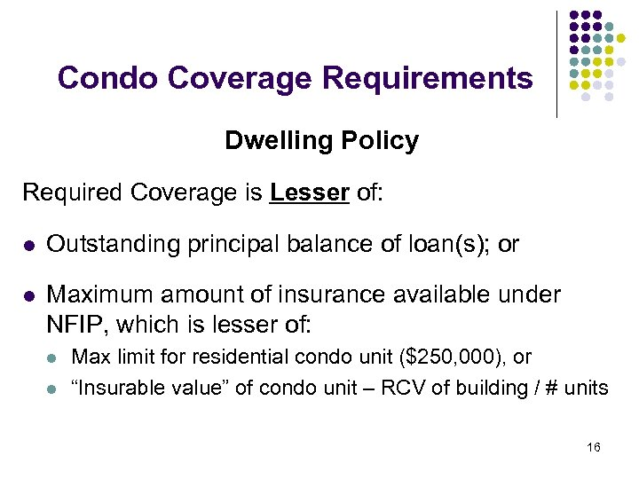Condo Coverage Requirements Dwelling Policy Required Coverage is Lesser of: l Outstanding principal balance