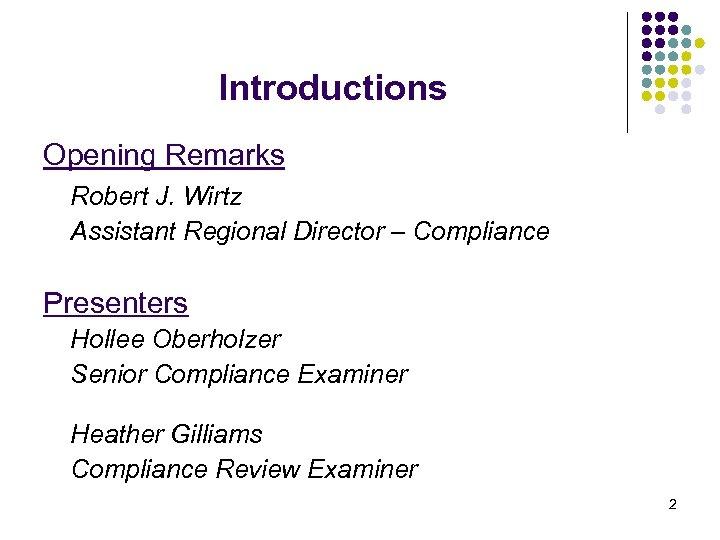 Introductions Opening Remarks Robert J. Wirtz Assistant Regional Director – Compliance Presenters Hollee Oberholzer