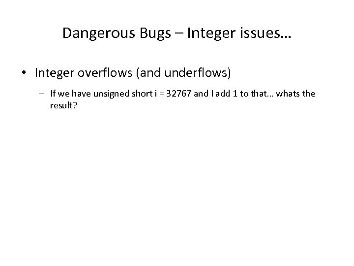 Dangerous Bugs – Integer issues… • Integer overflows (and underflows) – If we have