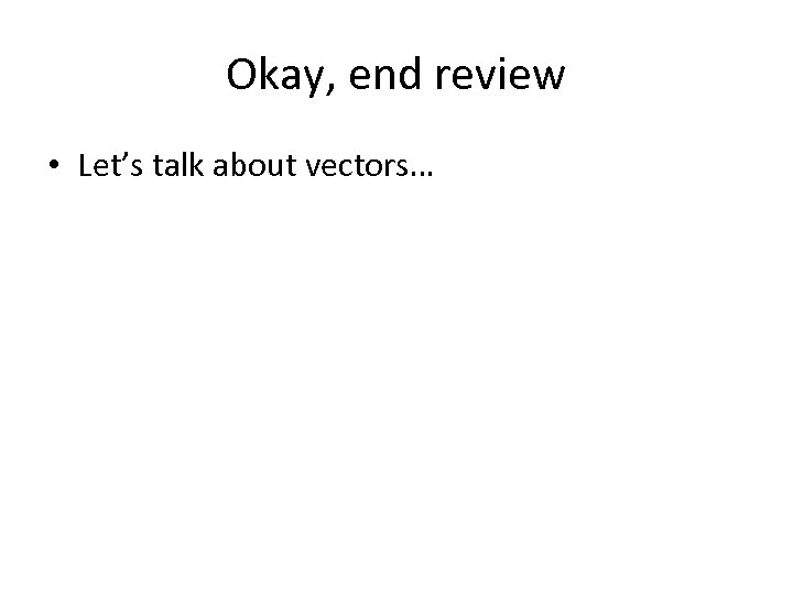 Okay, end review • Let's talk about vectors…