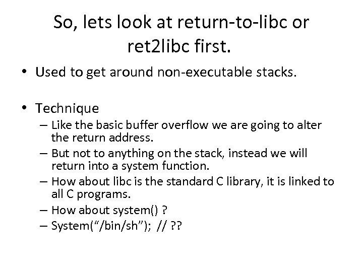 So, lets look at return-to-libc or ret 2 libc first. • Used to get