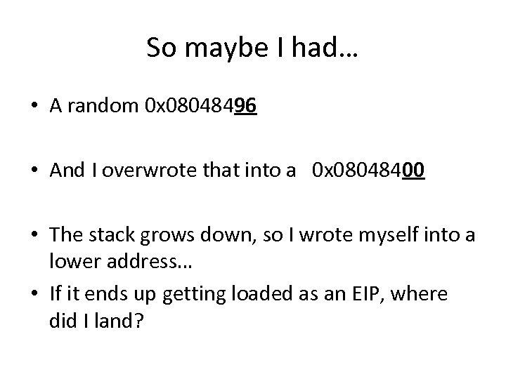 So maybe I had… • A random 0 x 08048496 • And I overwrote