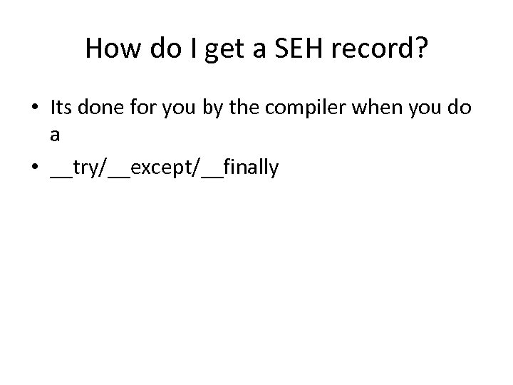 How do I get a SEH record? • Its done for you by the