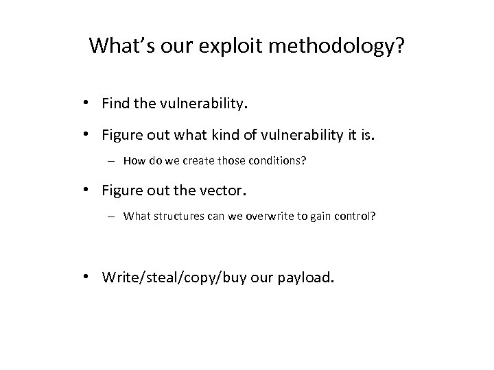 What's our exploit methodology? • Find the vulnerability. • Figure out what kind of
