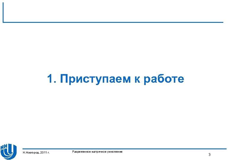 1. Приступаем к работе Н. Новгород, 2011 г. Разреженное матричное умножение 3