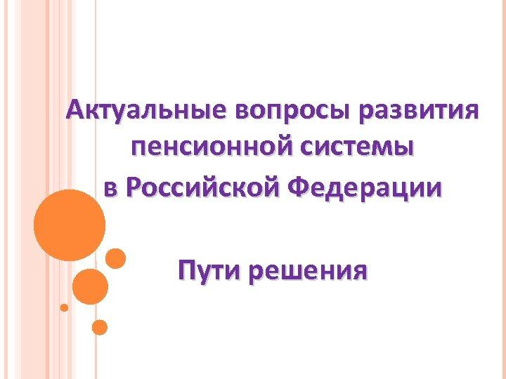 Актуальные вопросы развития пенсионной системы в Российской Федерации Пути решения