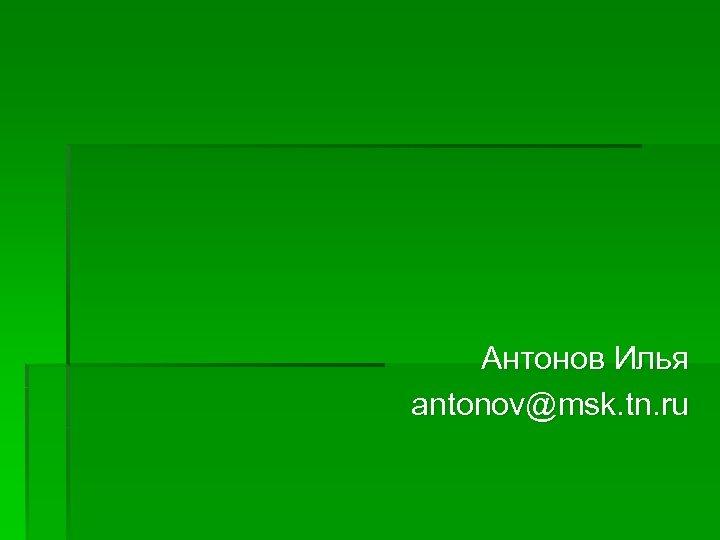 Антонов Илья antonov@msk. tn. ru