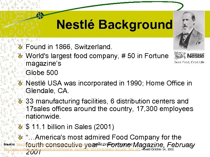 Nestlé Background Found in 1866, Switzerland. World's largest food company, # 50 in Fortune