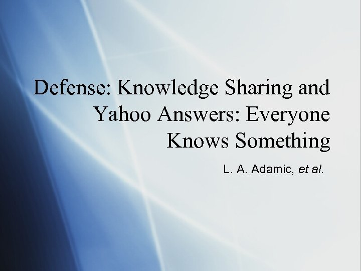 Defense: Knowledge Sharing and Yahoo Answers: Everyone Knows Something L. A. Adamic, et al.