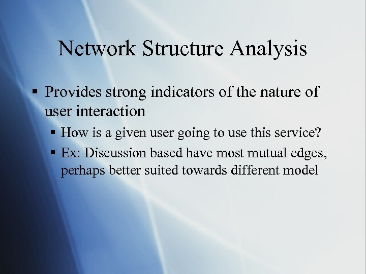 Network Structure Analysis § Provides strong indicators of the nature of user interaction §