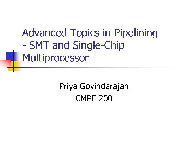 Advanced Topics in Pipelining - SMT and Single-Chip Multiprocessor Priya Govindarajan CMPE 200