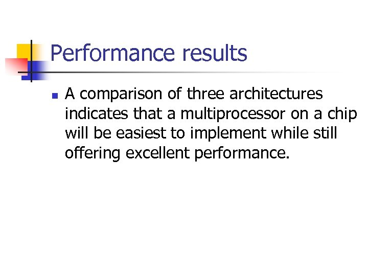 Performance results n A comparison of three architectures indicates that a multiprocessor on a