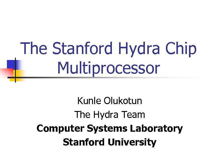 The Stanford Hydra Chip Multiprocessor Kunle Olukotun The Hydra Team Computer Systems Laboratory Stanford