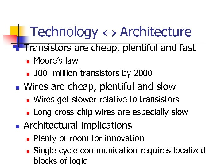 Technology Architecture n Transistors are cheap, plentiful and fast n n n Wires are