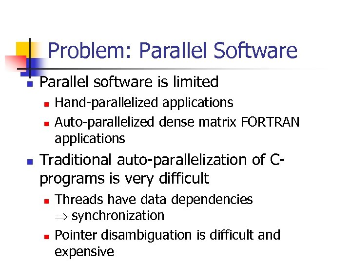 Problem: Parallel Software n Parallel software is limited n n n Hand-parallelized applications Auto-parallelized