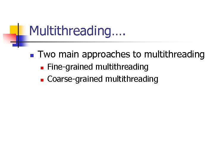 Multithreading…. n Two main approaches to multithreading n n Fine-grained multithreading Coarse-grained multithreading