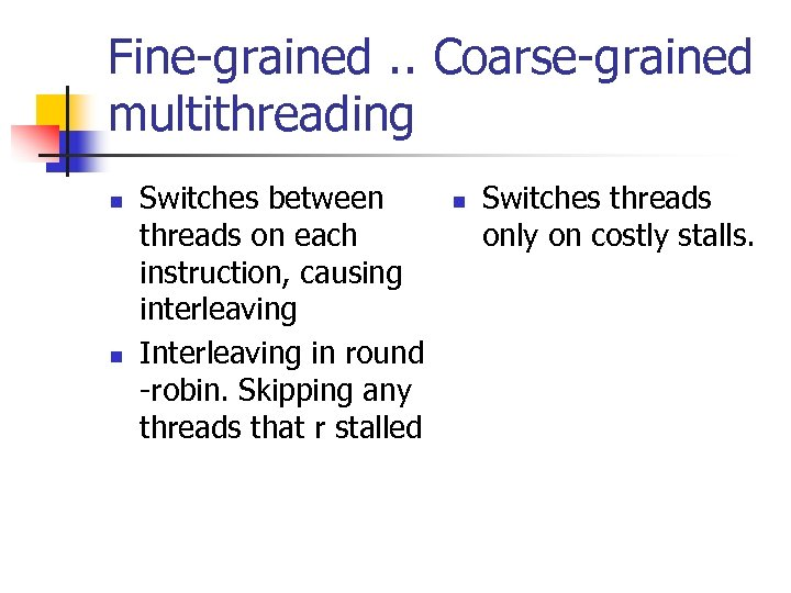 Fine-grained. . Coarse-grained multithreading n n Switches between threads on each instruction, causing interleaving