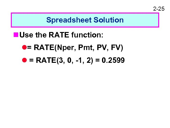 2 -25 Spreadsheet Solution n Use the RATE function: l= RATE(Nper, Pmt, PV, FV)
