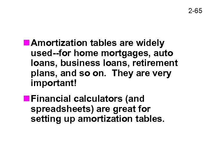 2 -65 n Amortization tables are widely used--for home mortgages, auto loans, business loans,
