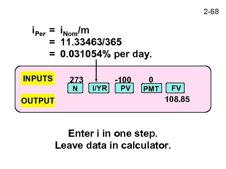2 -68 i. Per = i. Nom/m = 11. 33463/365 = 0. 031054% per