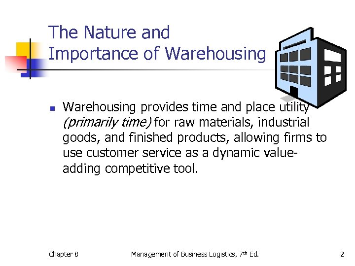 The Nature and Importance of Warehousing n Warehousing provides time and place utility (primarily