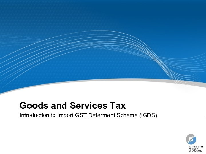 Goods and Services Tax Introduction to Import GST Deferment Scheme (IGDS)