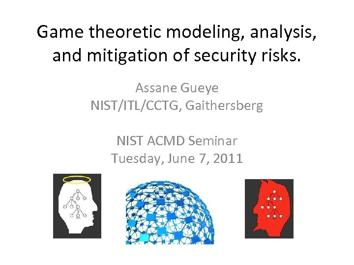 Game theoretic modeling, analysis, and mitigation of security risks. Assane Gueye NIST/ITL/CCTG, Gaithersberg NIST