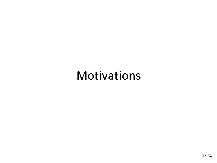 Motivations 2 / 34