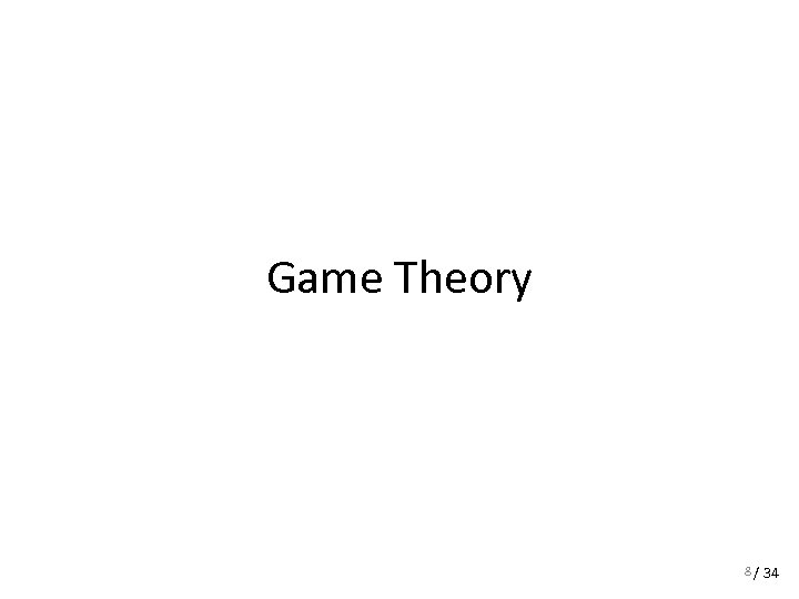 Game Theory 8 / 34