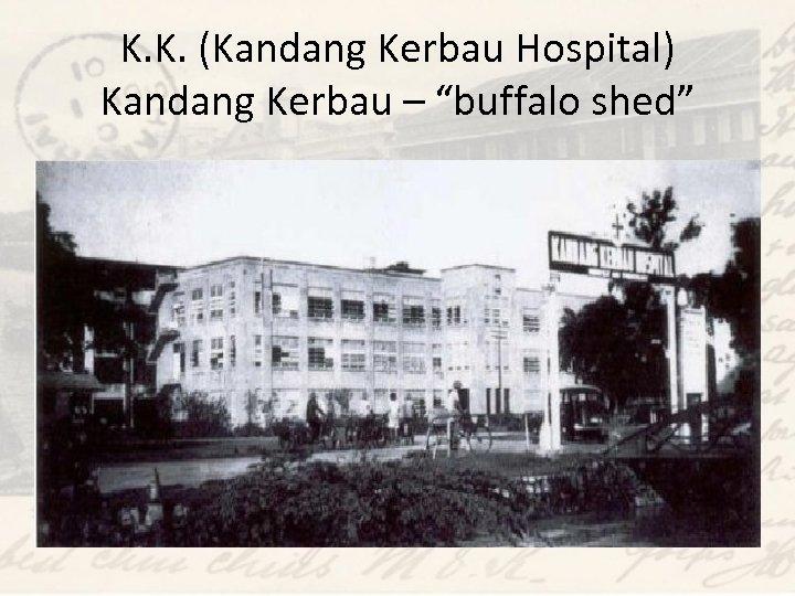 "K. K. (Kandang Kerbau Hospital) Kandang Kerbau – ""buffalo shed"""
