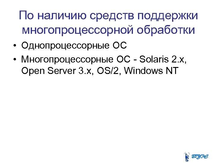 По наличию средств поддержки многопроцессорной обработки • Однопроцессорные ОС • Многопроцессорные ОС - Solaris