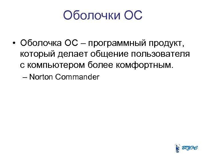 Оболочки ОС • Оболочка ОС – программный продукт, который делает общение пользователя с компьютером