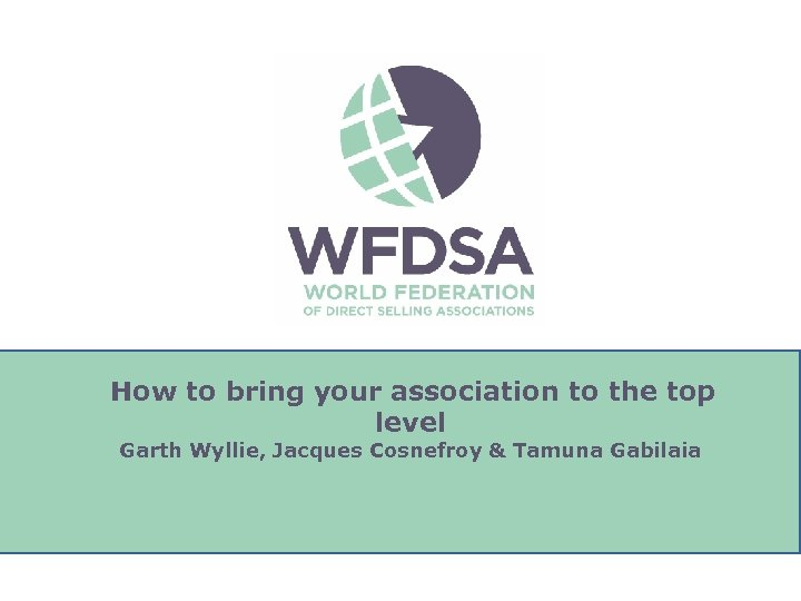 How to bring your association to the top level Garth Wyllie, Jacques Cosnefroy