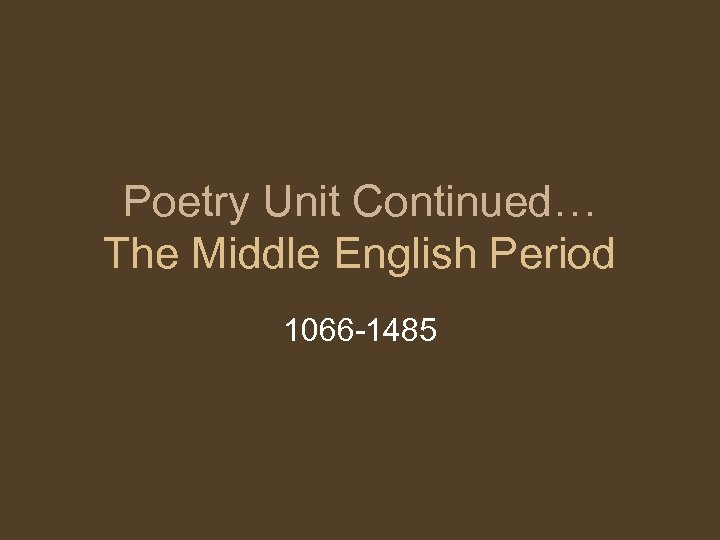 Poetry Unit Continued… The Middle English Period 1066 -1485