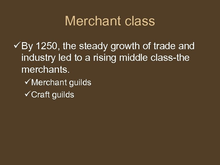 Merchant class ü By 1250, the steady growth of trade and industry led to