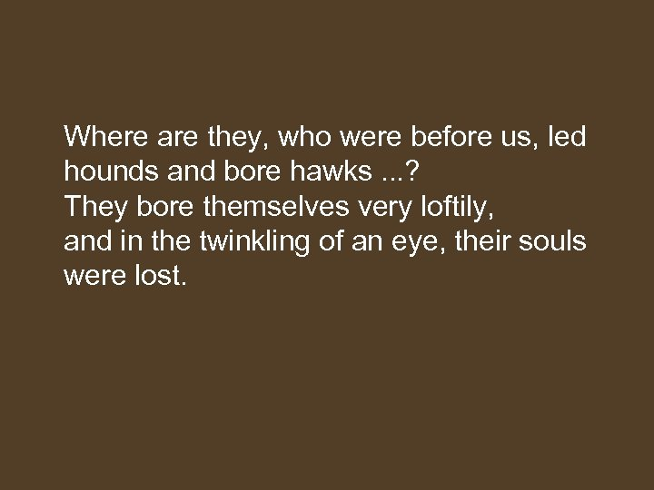 Where are they, who were before us, led hounds and bore hawks. .