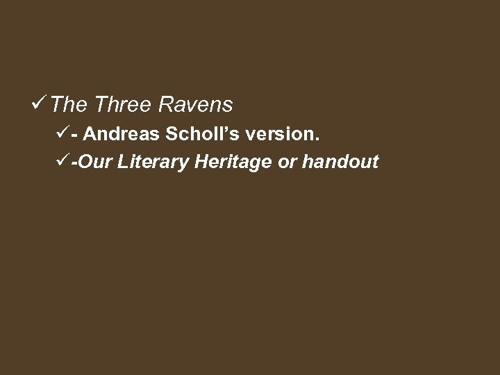 ü The Three Ravens ü- Andreas Scholl's version. ü-Our Literary Heritage or handout