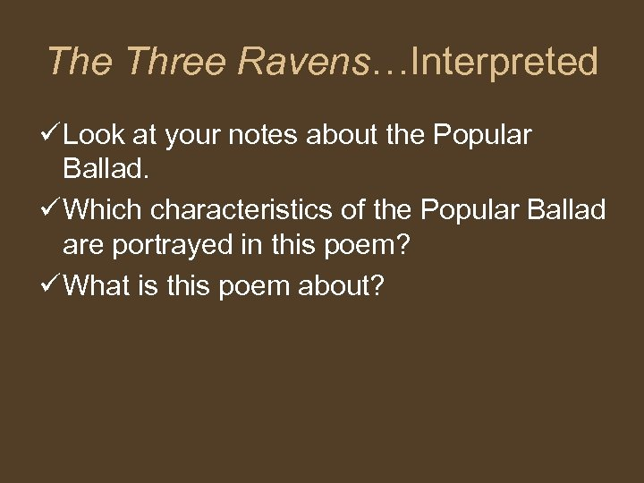 The Three Ravens…Interpreted ü Look at your notes about the Popular Ballad. ü Which