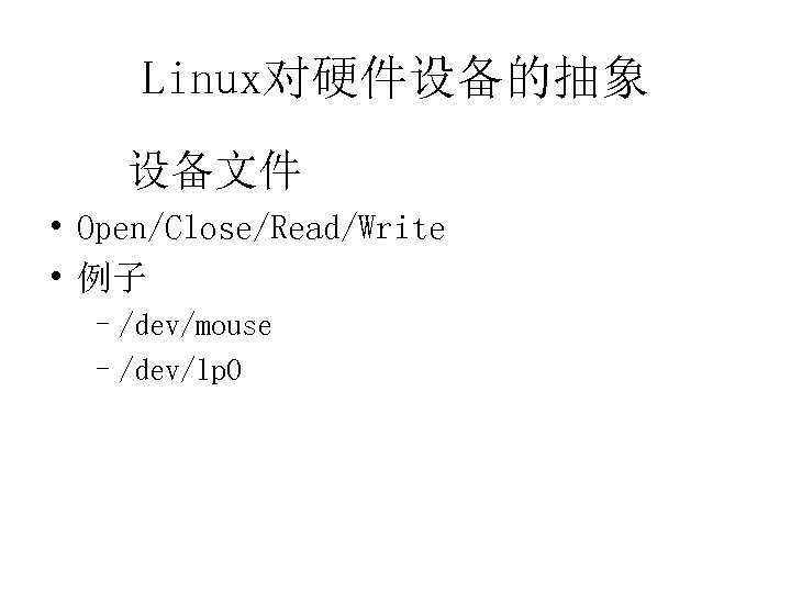 Linux对硬件设备的抽象 设备文件 • Open/Close/Read/Write • 例子 –/dev/mouse –/dev/lp 0