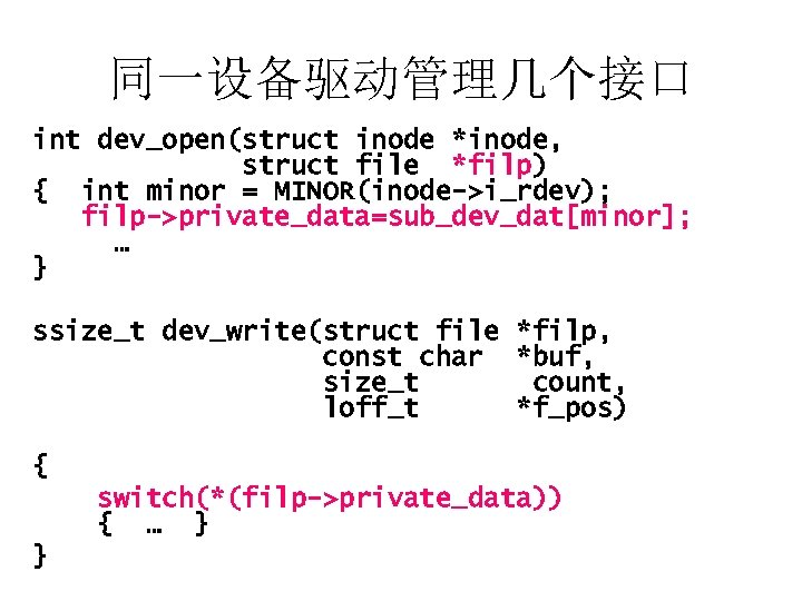 同一设备驱动管理几个接口 int dev_open(struct inode *inode, struct file *filp) { int minor = MINOR(inode->i_rdev); filp->private_data=sub_dev_dat[minor];