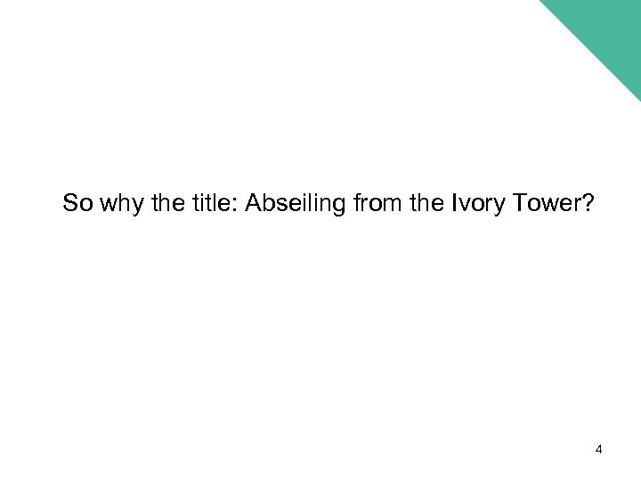 So why the title: Abseiling from the Ivory Tower? 4