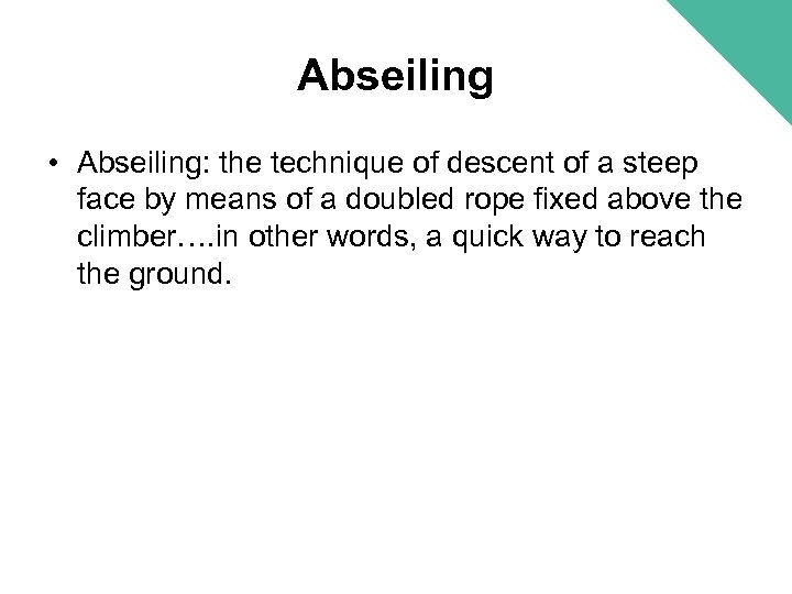 Abseiling • Abseiling: the technique of descent of a steep face by means of