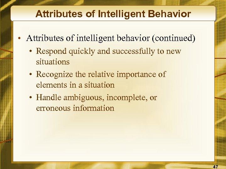 Attributes of Intelligent Behavior • Attributes of intelligent behavior (continued) • Respond quickly and